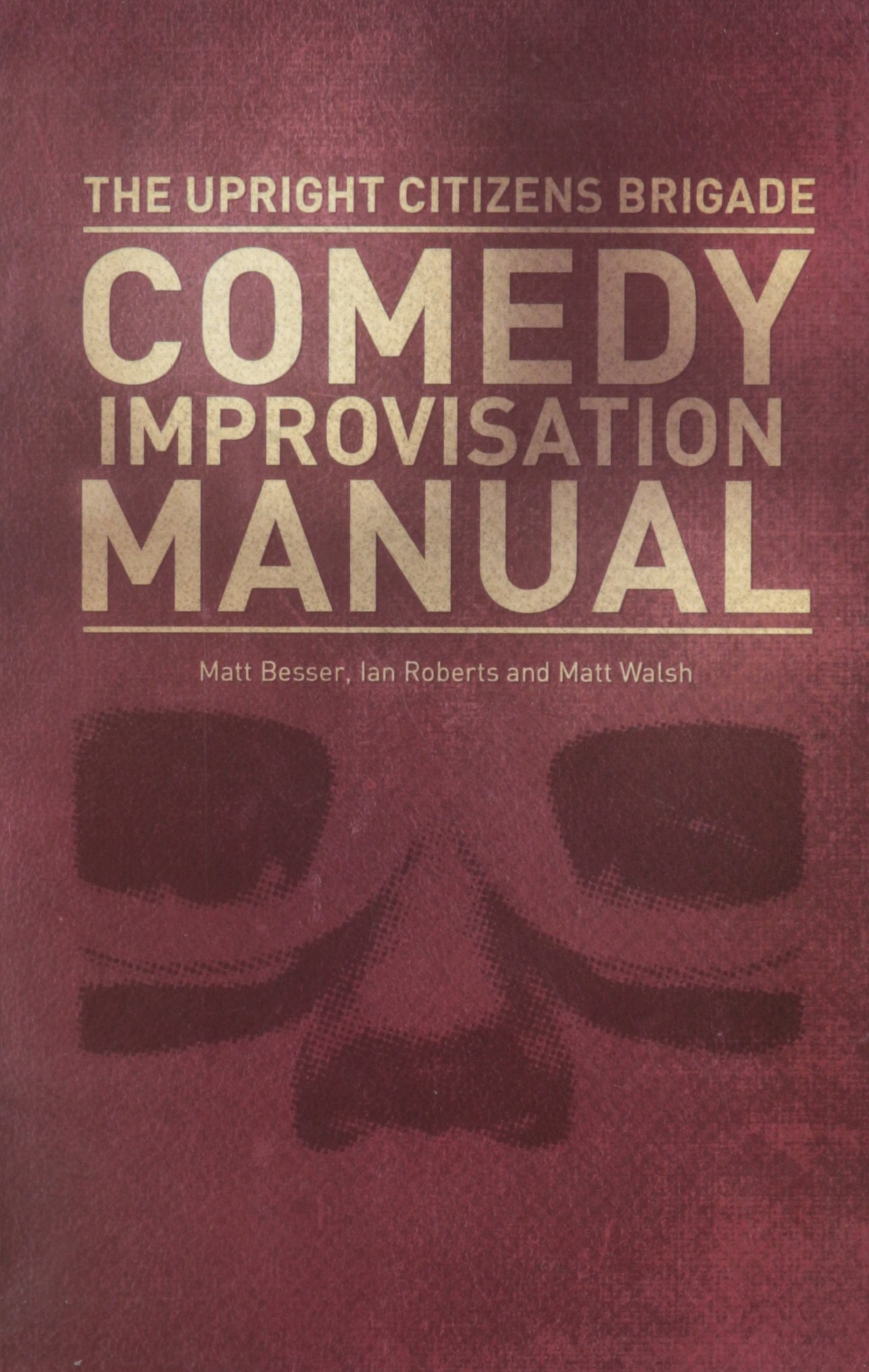 Upright Citizens Brigade Comedy Improvisation Manual ( Ian Roberts, Matt Besser, Matt Walsh)